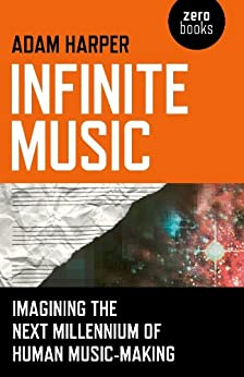 Infinite Music: Imagining the Next Millennium of Human Music-Making by [Harper, Adam]