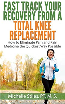 Fast Track Your Recovery From A Total Knee Replacement: How to Eliminate Pain and Pain Medicine The Quickest Way Possible (English Edition) di [Stiles, Michelle]