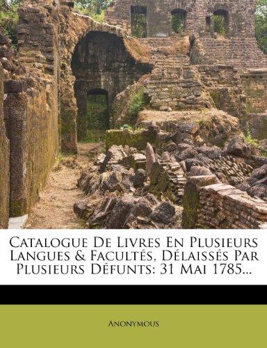 Catalogue De Livres En Plusieurs Langues & Facultés, Délaissés Par Plusieurs Défunts: 31 Mai 1785...