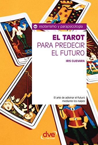 El tarot para predecir el futuro. El arte de adivinar el futuro mediante los naipes por Iris Guevara