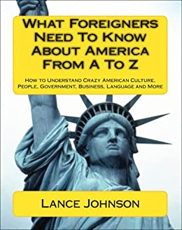 What Foreigners Need To Know About America From A To Z: How to Understand Crazy American Culture, People, Government, Business, Language and More (English Edition) par [Johnson, Lance]