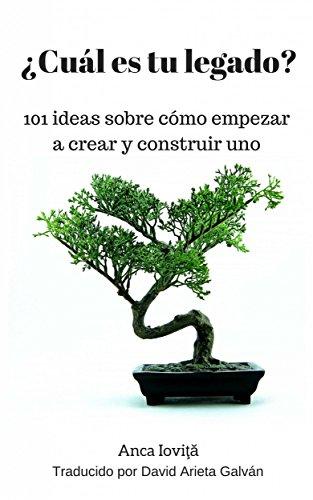 ¿Cuál es tu legado? 101 ideas sobre cómo empezar a crear y construir uno por Anca Ioviţă