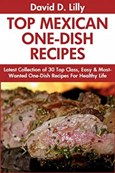 Mexican One-Dish Recipes: Latest Collection of 30 Top Class, Simple, Easy And Most-Wanted Mexican One-Dish Recipes For Healthy Life (English Edition) par [Lilly, David D.]