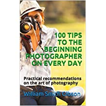 100 TIPS TO THE BEGINNING PHOTOGRAPHER ON EVERY DAY: Practical recommendations on the art of photography (English Edition)