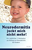 Neurodermitis juckt mich nicht mehr!: Ein natuerlicher 3-Stufenplan zur Heilung von Neurodermitis bei Kindern