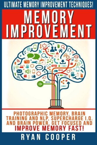 Memory Improvement: Photographic Memory, Brain Training And NLP, Supercharge I.Q. And Brain Power, Get Focused And Improve Memory Fast!