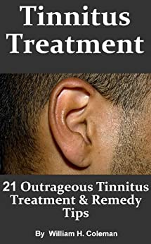 Tinnitus Treatment: 21 Outrageous Tinnitus Treatment & Remedy Tips! - Fast Answers to Tinnitus Causes, Symptoms and Diagnosis by [Coleman, William H.]