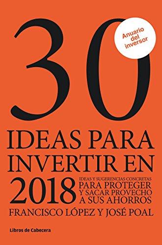 30 ideas para invertir en 2018: Ideas y sugerencias para proteger y sacar provecho a sus ahorros (Inversión) por Francisco López