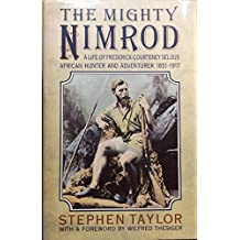 The Mighty Nimrod: A Life of Frederick Courteney Selous, African Hunter and Adventurer 1851-1917