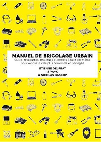 Manuel illustré de bricolage urbain: Outils, ressources pratiques et projets à faire soi-même pour rendre la ville plus conviviale et partagée par Étienne Delprat