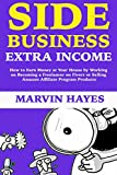 Side Business Extra Income: How to Earn Money at Your House by Working on Becoming a Freelancer on Fiverr or Selling Amazon Affiliate Program Products (English Edition)