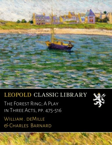 The Forest Ring; A Play in Three Acts, pp. 475-516 por William С. deMille