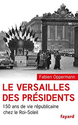 Le Versailles des présidents : 150 ans de vie républicaine chez le Roi Soleil (Divers Histoire)