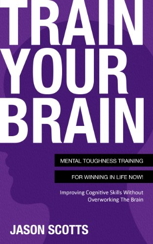 Train Your Brain: Mental Toughness Training For Winning In Life Now!: Improving Cognitive Skills without Overworking the Brain