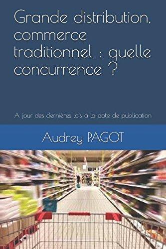 Grande distribution, commerce traditionnel : quelle concurrence ?: A jour des dernières lois à la date de publication par Audrey Pagot