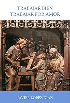 Trabajar bien, trabajar por amor: Sobre la santificación del trabajo  en las enseñanzas de san Josemaría Escrivá de Balaguer di [Díaz, Javier López]