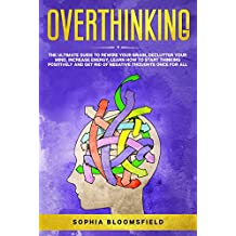 Overthinking: The ultimate guide to rewire your brain, declutter your mind, increase energy, learn how to start thinking positively and get rid of negative thoughts once for all (English Edition)