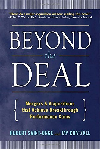 Beyond the Deal: A Revolutionary Framework for Successful Mergers & Acquisitions That Achieve Breakthrough Performance Gains Hardcover ¨C September 22, 2008