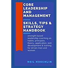 Core Leadership and Management Skills, Tips & Strategy Handbook: Strength based leadership coaching on habits, principles, theory, application, skill development & training for driven men and women