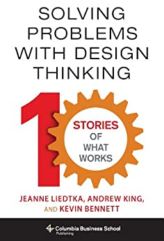 Solving Problems with Design Thinking: Ten Stories of What Works (Columbia Business School Publishing) von [Liedtka, Jeanne, King, Andrew, Bennett, Kevin]