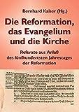 Die Reformation, das Evangelium und die Kirche: Referate aus Anlaß des fünfhundertsten Jahrestages der Reformation