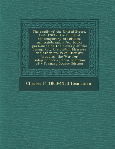 The Cradle of the United States, 1765-1789: Five Hundred Contemporary Broadsides, Pamphlets and a Few Books Pertaining to the History of the Stamp ... and the Adoption of - Primary Source Edition