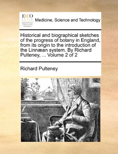Historical and biographical sketches of the progress of botany in England, from its origin to the introduction of the Linnæan system. By Richard Pulteney, ...  Volume 2 of 2