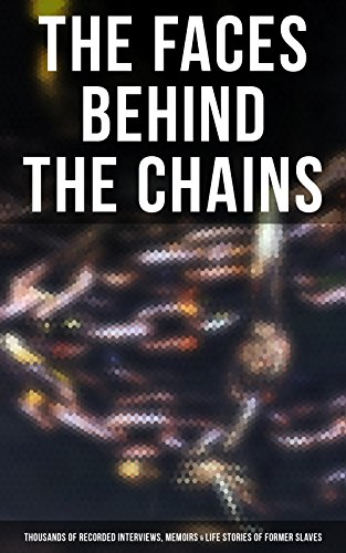 The Faces Behind the Chains: Thousands of Recorded Interviews, Memoirs & Life Stories of Former Slaves: Including Historical Documents & Legislative Progress of Civil Rights Movement