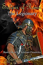 Soldier of Rome: The Legionary: Book One of the Artorian Chronicles: Volume 1 by James Mace (2012-05-21)