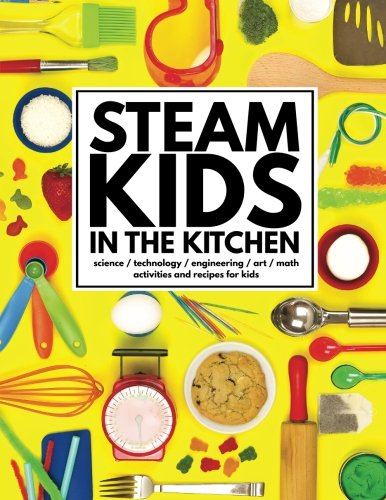 STEAM Kids in the Kitchen: Hands-On Science, Technology, Engineering, Art, & Math Activities & Recipes for Kids (STEAM Kids Books)
