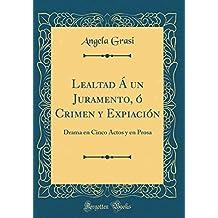 Lealtad Á un Juramento, ó Crimen y Expiación: Drama en Cinco Actos y en Prosa (Classic Reprint)