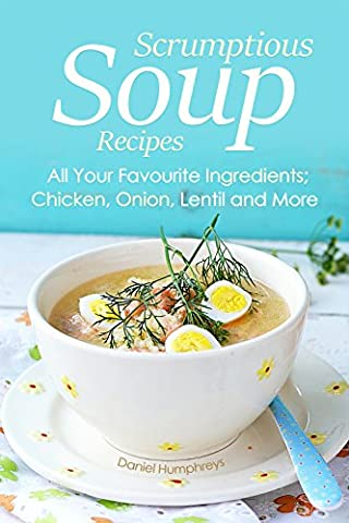 Scrumptious Soup Recipes: All Your Favourite Ingredients; Chicken, Onion, Lentil and More