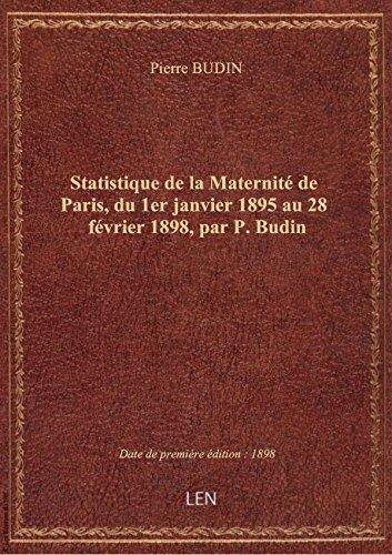 Statistique de la Maternit de Paris, du 1er janvier 1895 au 28 fvrier 1898, par P. Budin