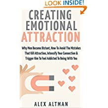 Attract Men: Creating Emotional Attraction: Why Men Become Distant, How To Avoid The Mistakes That Kill Attraction, Intensify Your Connection & Trigger ... and Dating Advice for Women Book 2)
