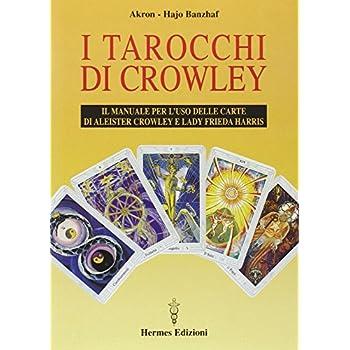 I Tarocchi Di Crowley. Il Manuale Per L'uso Delle Carte Di Aleister Crowley E Lady Frieda Harris