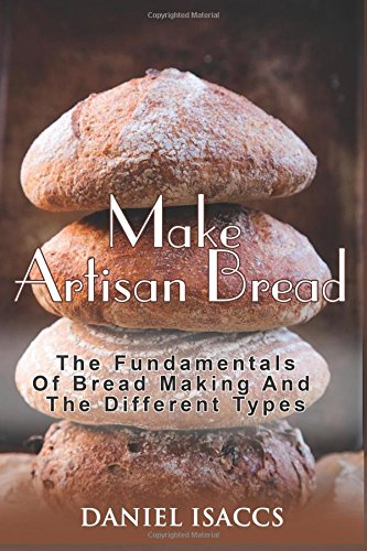 Make Artisan Bread: Bake Homemade Artisan Bread, The Best Bread Recipes, Become A Great Baker. Learn How To Bake Perfect Pizza, Rolls, Loves, Baguetts etc. Enjoy This Baking Cookbook