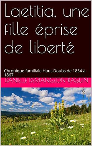 Couverture du livre Laetitia, une fille éprise de liberté: Chronique familiale Haut-Doubs de 1854 à 1867 (Les filles du Haut-Doubs t. 3)