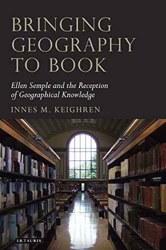Bringing Geography to Book: Ellen Semple and the Reception of Geographical Knowledge (Tauris Historical Geography)