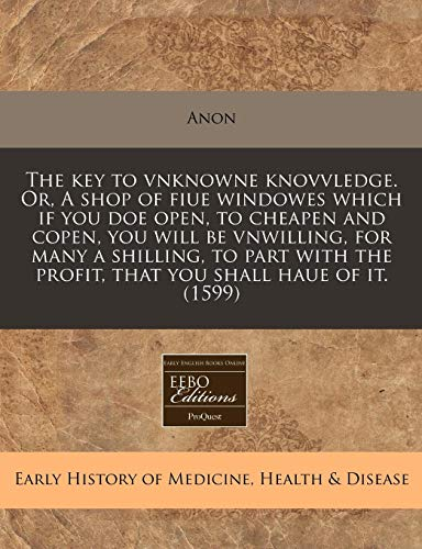 The Key to Vnknowne Knovvledge. Or, a Shop of Fiue Windowes Which If You Doe Open, to Cheapen and Copen, You Will Be Vnwilling, for Many a Shilling, t
