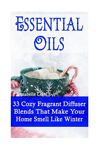 Essential Oils: 33 Cozy Fragrant Diffuser Blends That Make Your Home Smell Like Winter: (Young Living Essential Oils Guide, Essential Oils Book, Essential Oils For Weight Loss) -
