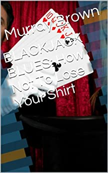 BLACKJACK BLUES: How Not To Lose Your Shirt (English Edition) par [Brown, Murray]