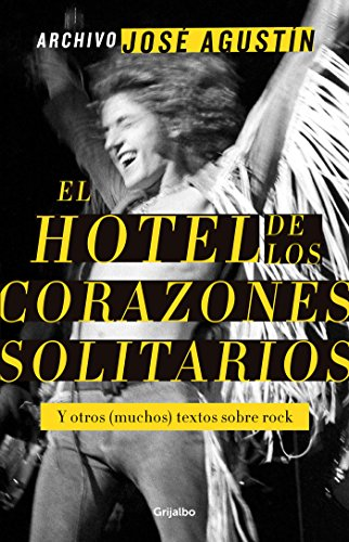 Archivo José Agustín: El hotel de los corazones solitarios: Y otros (muchos) textos sobre rock. por José Agustín