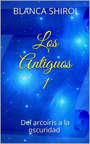 Descargar Libro Los Antiguos 1: Del arcoíris a la oscuridad de Blanca Shiroi