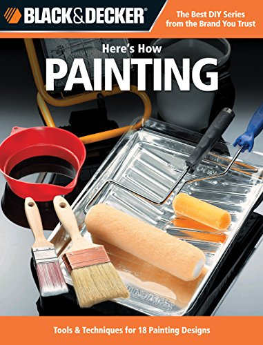 Black & Decker Here's How... Painting: Tools & Techniques for 18 Painting Designs por Editors of Creative Publishing International