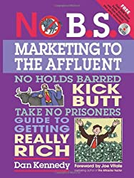 No B.S. Marketing to the Affluent: No Holds Barred, Kick Butt, Take No Prisoners Guide Togetting Really Rich