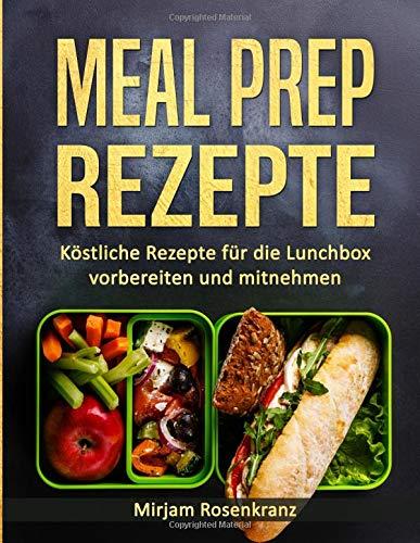 Meal Prep Rezepte: Köstliche Rezepte für die Lunchbox vorbereiten und mitnehmen