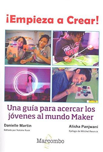 Descargar Libro ¡Empieza a Crear!: Una guía para acercar los jóvenes al mundo Maker de Danielle Martin