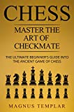#3: CHESS: MASTER THE ART OF CHECKMATE: The Ultimate Beginner's Guide Into The Ancient Game of Chess (COMPLETE GUIDE) (Chess for Beginners Book 6)