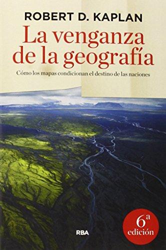 La venganza de la geografía (ENSAYO Y BIOGRAFIA) por ROBERT D. KAPLAN