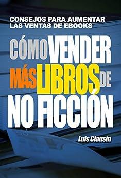 Cómo vender más libros de no ficción: Consejos para aumentar las ventas de ebooks de [Clausín, Luis]